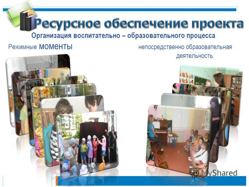 Организация воспитательно – образовательного процесса Режимные моменты непосредственно образовательная деятельность