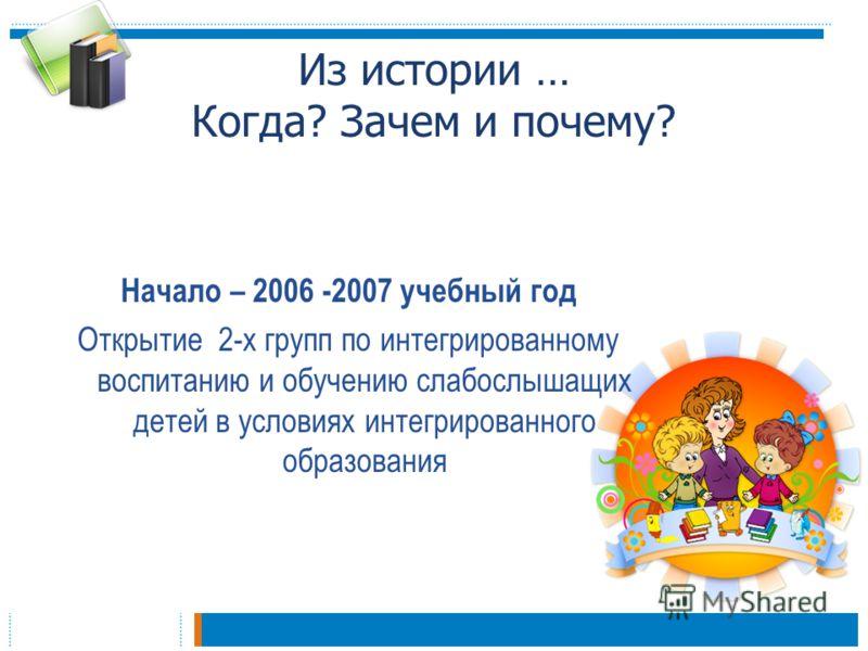 Из истории … Когда? Зачем и почему? Начало – 2006 -2007 учебный год Открытие 2-х групп по интегрированному воспитанию и обучению слабослышащих детей в условиях интегрированного образования