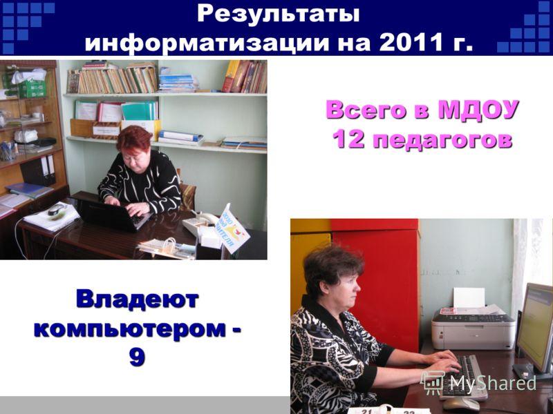 Всего в МДОУ 12 педагогов Владеют компьютером - 9 Результаты информатизации на 2011 г.