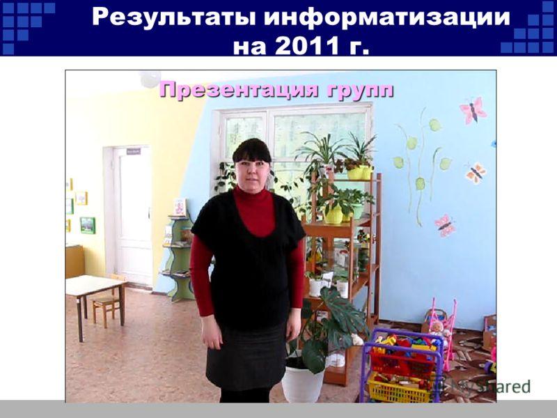 Презентация групп Результаты информатизации на 2011 г.