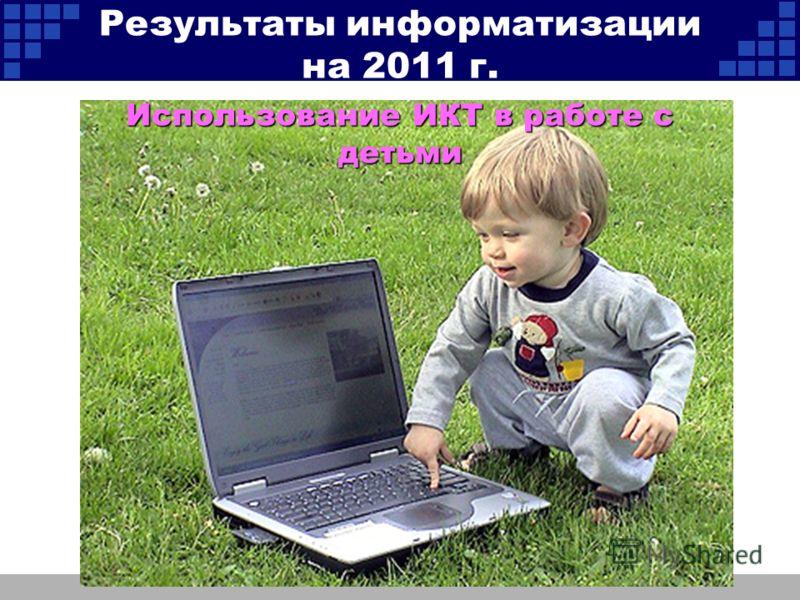 Использование ИКТ в работе с детьми Результаты информатизации на 2011 г.