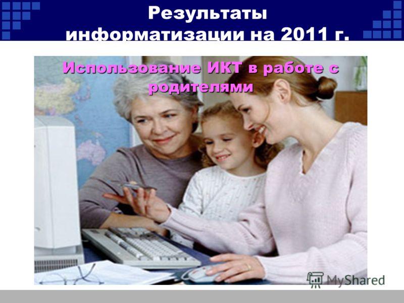 Использование ИКТ в работе с родителями Результаты информатизации на 2011 г.
