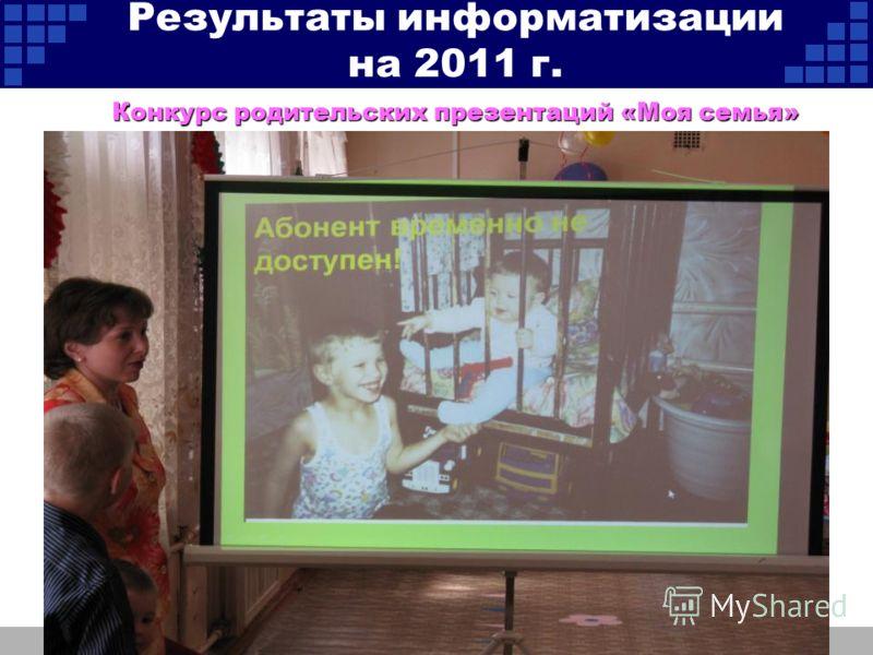 Конкурс родительских презентаций «Моя семья» Результаты информатизации на 2011 г.