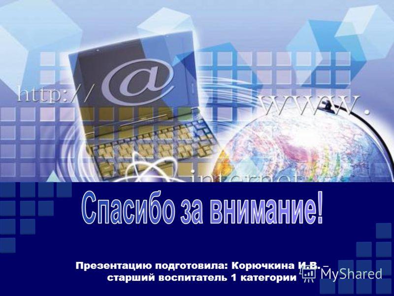 Презентацию подготовила: Корючкина И.В. – старший воспитатель 1 категории