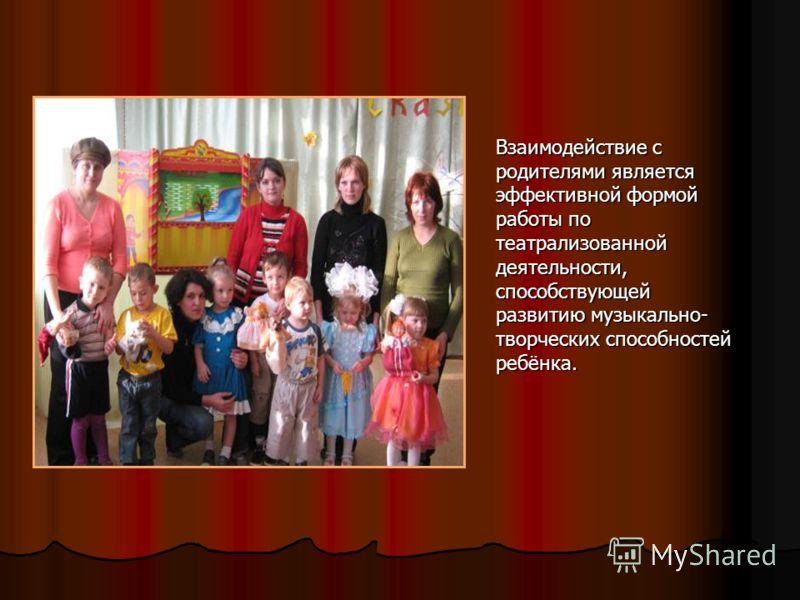 Взаимодействие с родителями является эффективной формой работы по театрализованной деятельности, способствующей развитию музыкально- творческих способностей ребёнка.