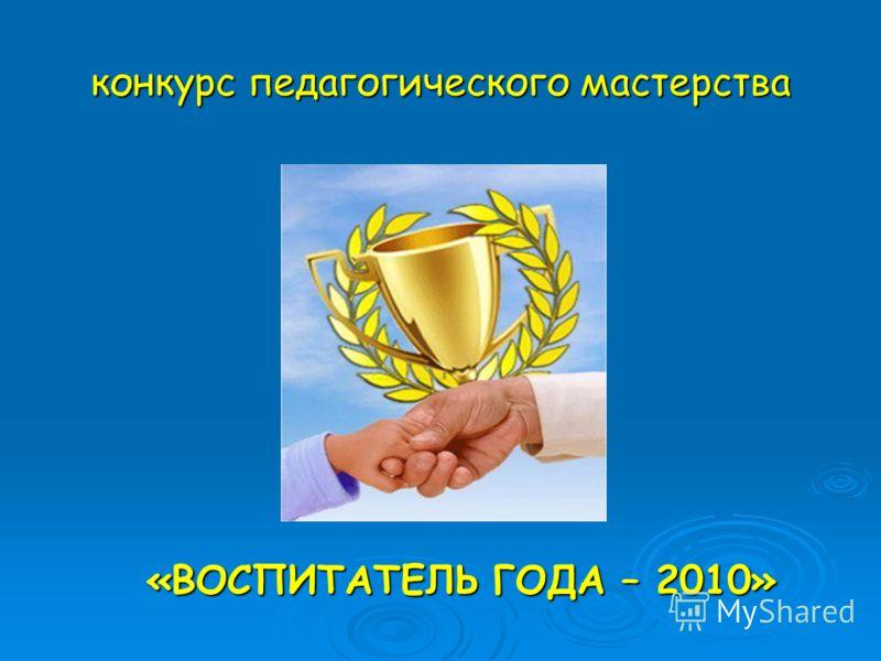 конкурс педагогического мастерства «ВОСПИТАТЕЛЬ ГОДА – 2010»