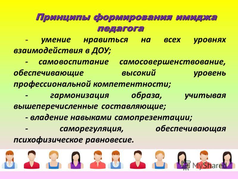Принципы формирования имиджа педагога - умение нравиться на всех уровнях взаимодействия в ДОУ; - самовоспитание самосовершенствование, обеспечивающие высокий уровень профессиональной компетентности; - гармонизация образа, учитывая вышеперечисленные с