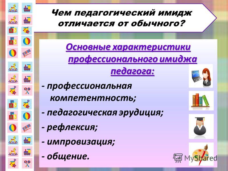 Основные характеристики профессионального имиджа педагога: - профессиональная компетентность; - педагогическая эрудиция; - рефлексия; - импровизация; - общение. Чем педагогический имидж отличается от обычного?