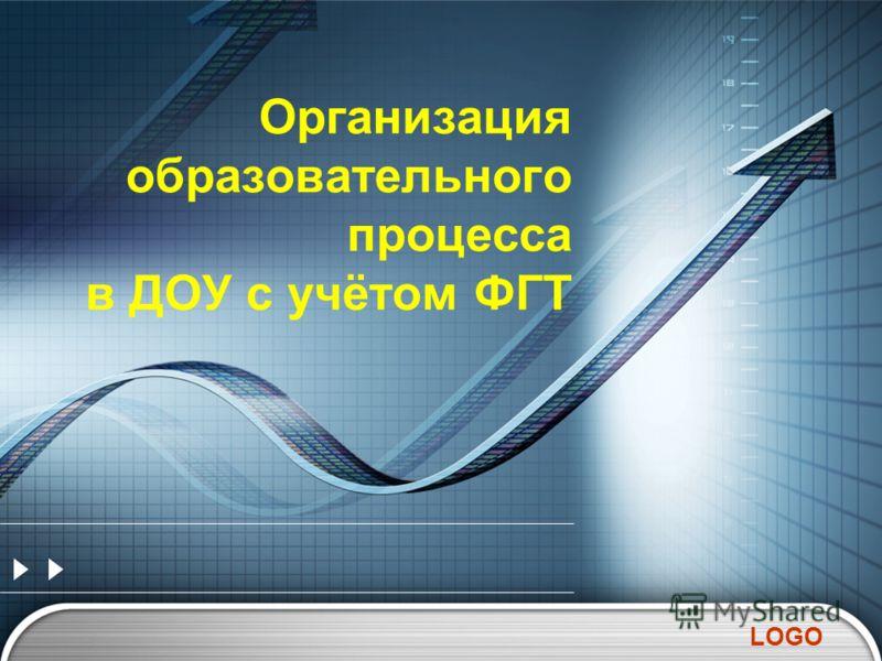 LOGO Организация образовательного процесса в ДОУ с учётом ФГТ