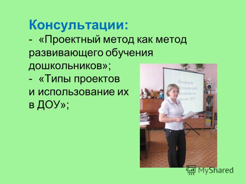 Консультации: - «Проектный метод как метод развивающего обучения дошкольников»; - «Типы проектов и использование их в ДОУ»;