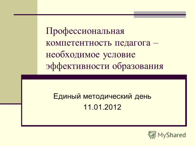 Профессиональная компетентность педагога – необходимое условие эффективности образования Единый методический день 11.01.2012