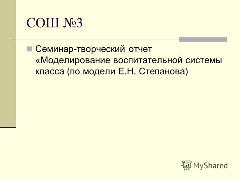 СОШ 3 Семинар-творческий отчет «Моделирование воспитательной системы класса (по модели Е.Н. Степанова)