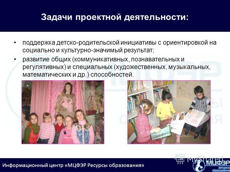 Информационный центр «МЦФЭР Ресурсы образования» Задачи проектной деятельности: поддержка детско-родительской инициативы с ориентировкой на социально и культурно-значимый результат; развитие общих (коммуникативных, познавательных и регулятивных) и сп