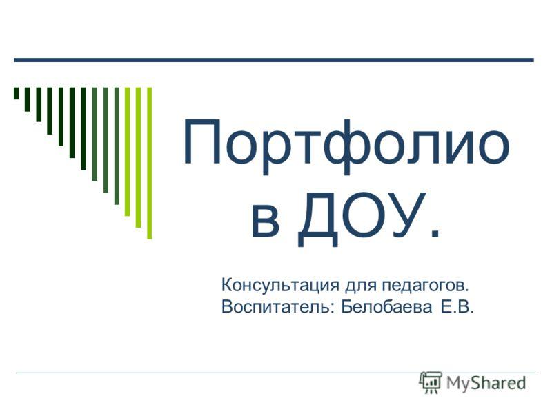Портфолио в ДОУ. Консультация для педагогов. Воспитатель: Белобаева Е.В.