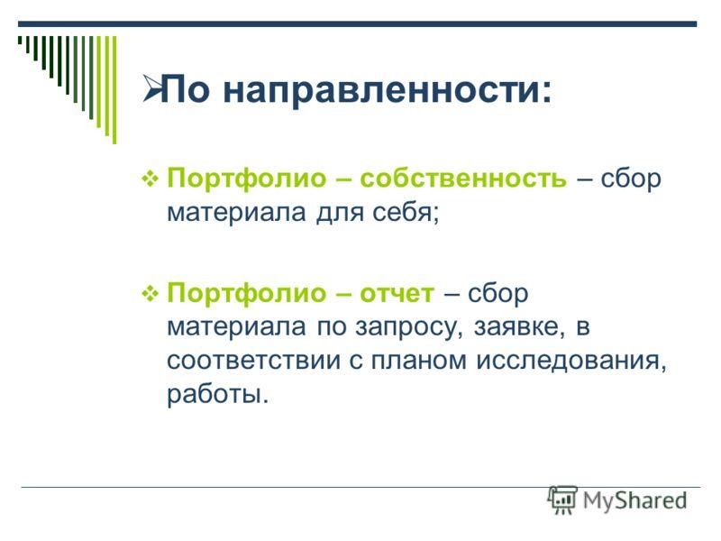 По направленности: Портфолио – собственность – сбор материала для себя; Портфолио – отчет – сбор материала по запросу, заявке, в соответствии с планом исследования, работы.