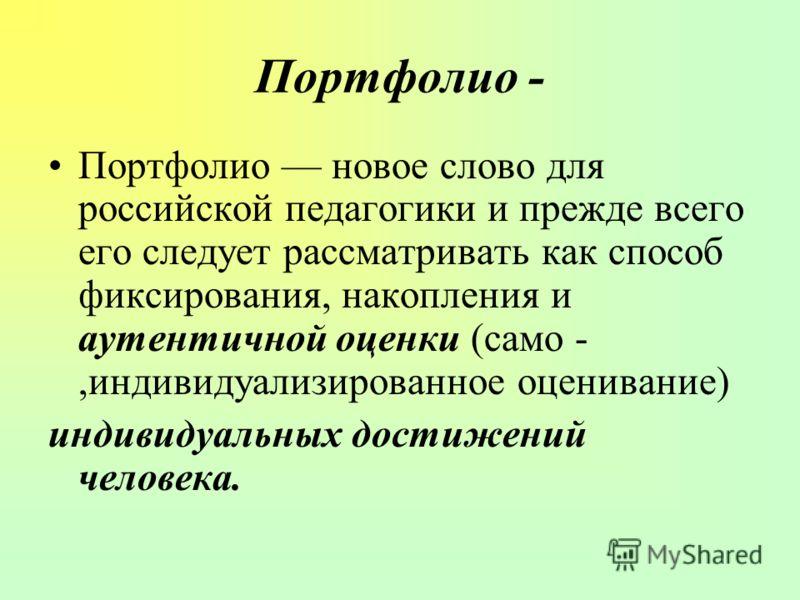 Портфолио - Портфолио новое слово для российской педагогики и прежде всего его следует рассматривать как способ фиксирования, накопления и аутентичной оценки (само -,индивидуализированное оценивание) индивидуальных достижений человека.
