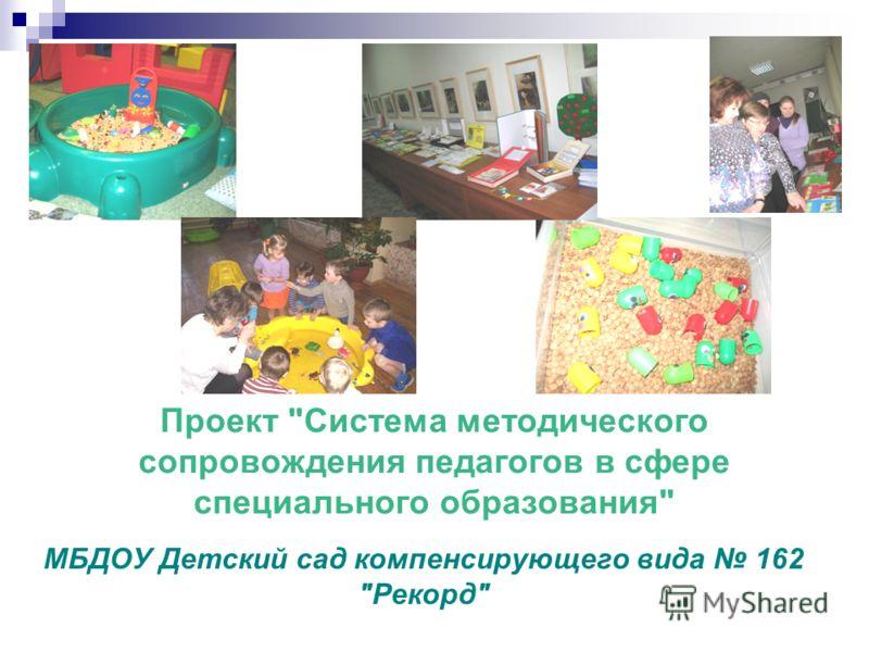 Проект Система методического сопровождения педагогов в сфере специального образования МБДОУ Детский сад компенсирующего вида 162 Рекорд