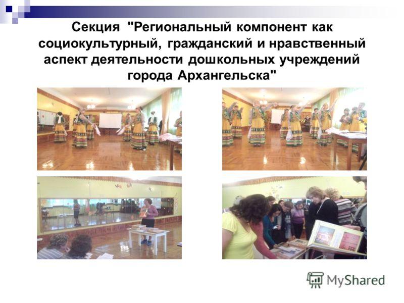 Секция Региональный компонент как социокультурный, гражданский и нравственный аспект деятельности дошкольных учреждений города Архангельска