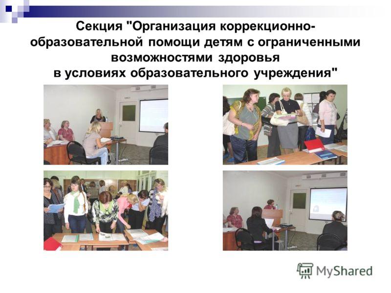 Секция Организация коррекционно- образовательной помощи детям с ограниченными возможностями здоровья в условиях образовательного учреждения