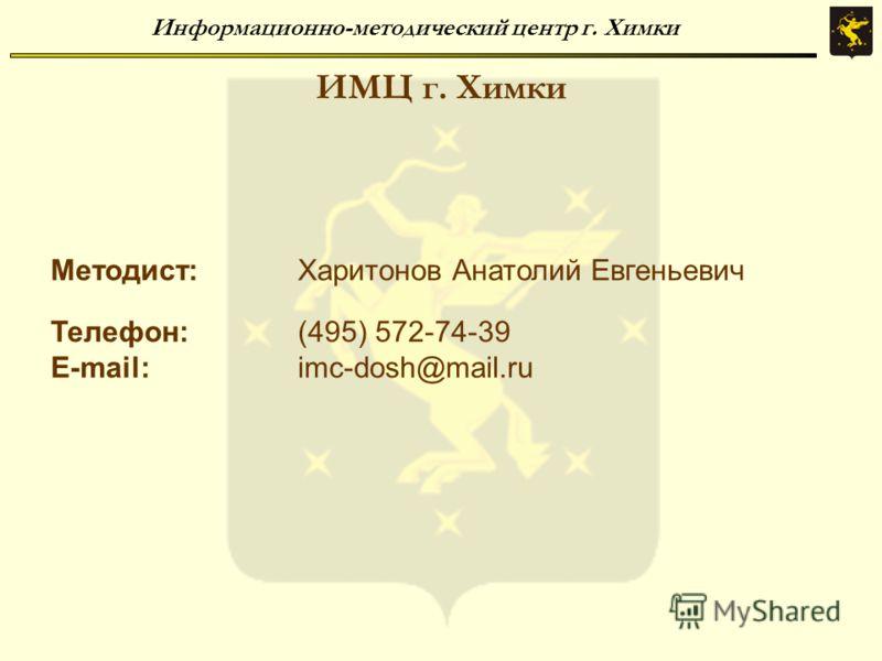 Информационно-методический центр г. Химки ИМЦ г. Химки Методист:Харитонов Анатолий Евгеньевич Телефон:(495) 572-74-39 E-mail:imc-dosh@mail.ru