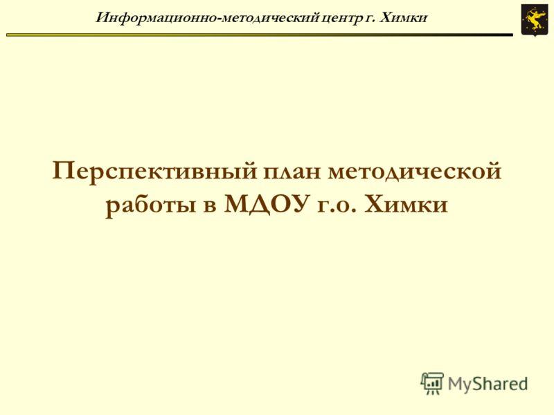 Информационно-методический центр г. Химки Перспективный план методической работы в МДОУ г.о. Химки