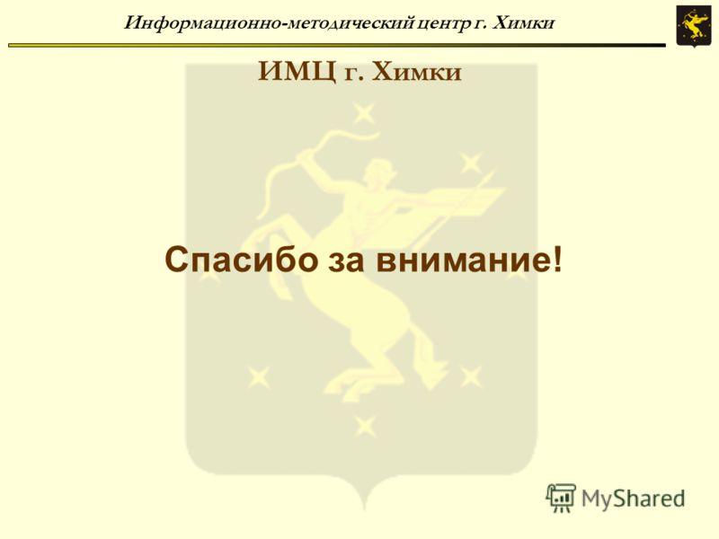 Информационно-методический центр г. Химки ИМЦ г. Химки Спасибо за внимание!