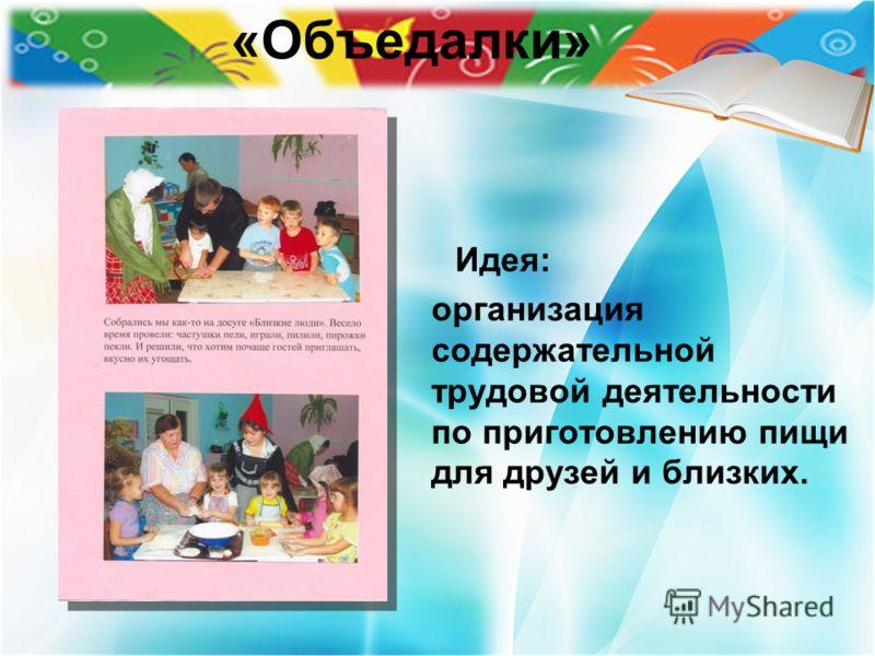 «Объедалки» Идея: организация содержательной трудовой деятельности по приготовлению пищи для друзей и близких.