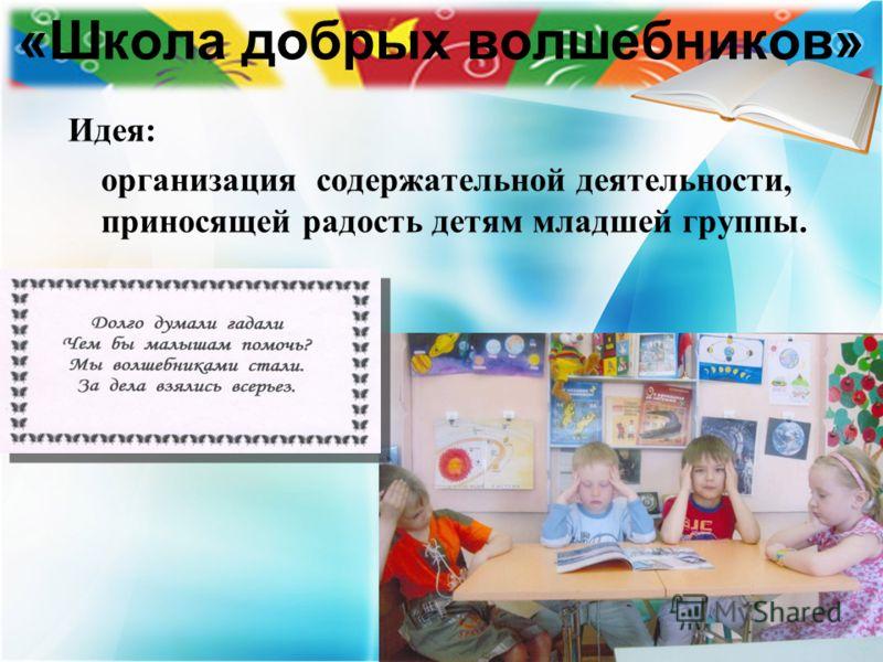 «Школа добрых волшебников» Идея: организация содержательной деятельности, приносящей радость детям младшей группы.