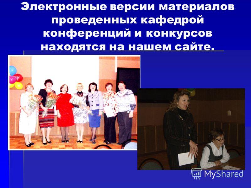 Электронные версии материалов проведенных кафедрой конференций и конкурсов находятся на нашем сайте.