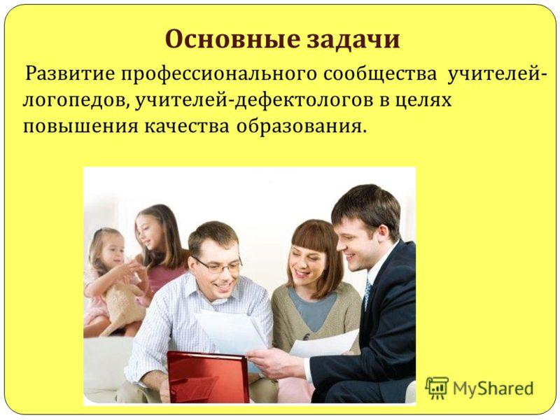Основные задачи Развитие профессионального сообщества учителей - логопедов, учителей - дефектологов в целях повышения качества образования.