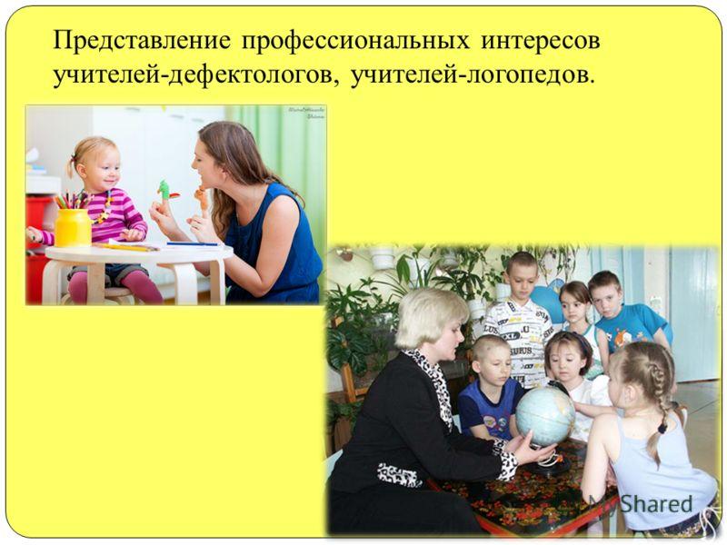 Представление профессиональных интересов учителей-дефектологов, учителей-логопедов.