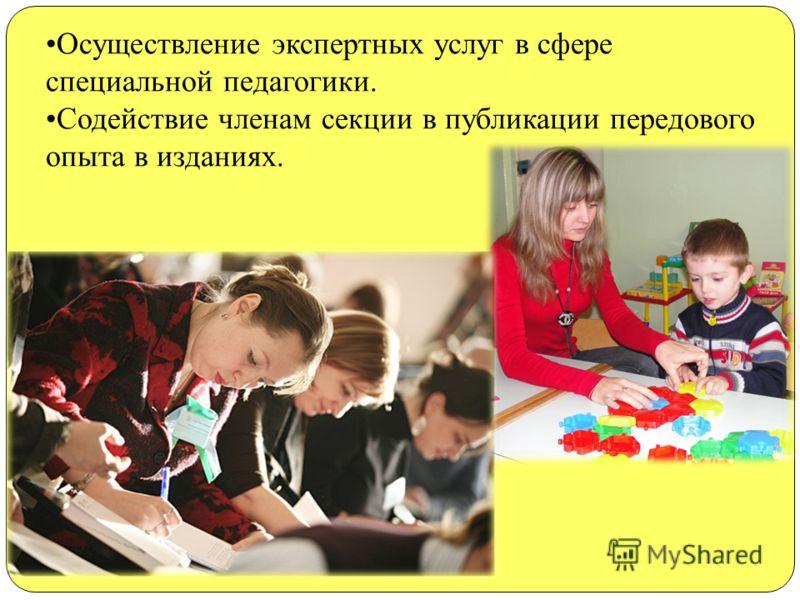 Осуществление экспертных услуг в сфере специальной педагогики. Содействие членам секции в публикации передового опыта в изданиях.