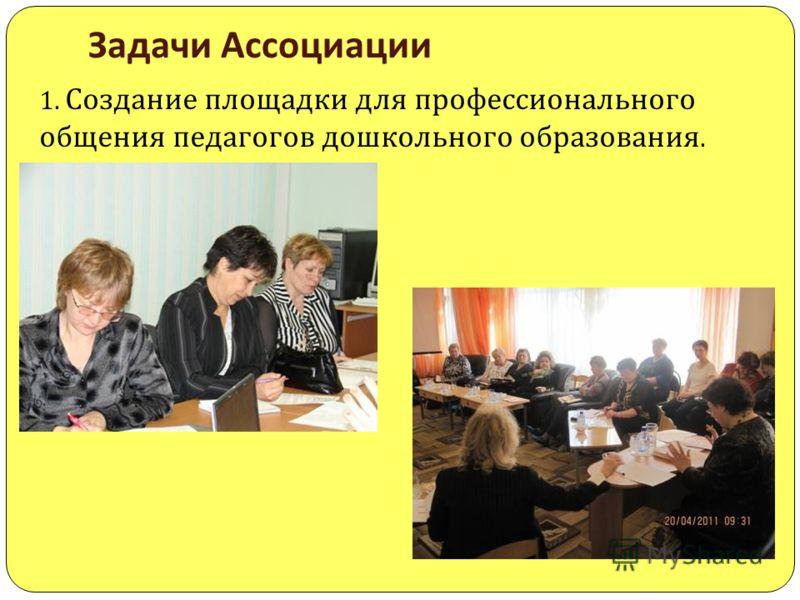 Задачи Ассоциации 1. Создание площадки для профессионального общения педагогов дошкольного образования.