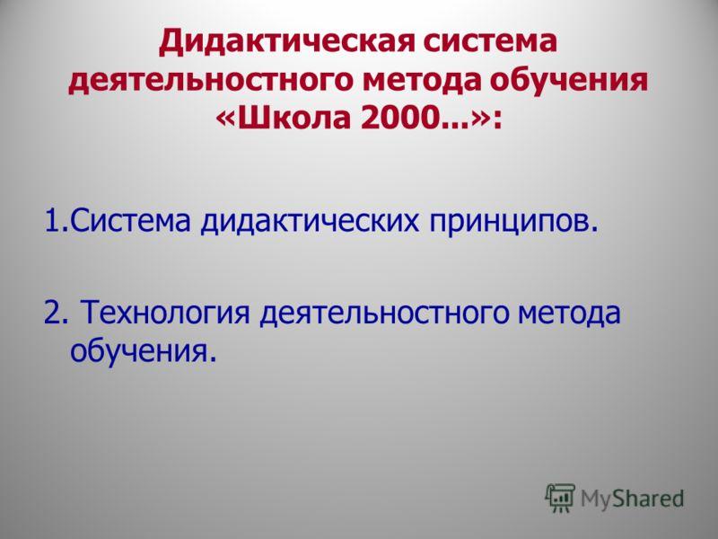 Дидактическая система деятельностного метода обучения «Школа 2000...»: 1.Система дидактических принципов. 2. Технология деятельностного метода обучения.