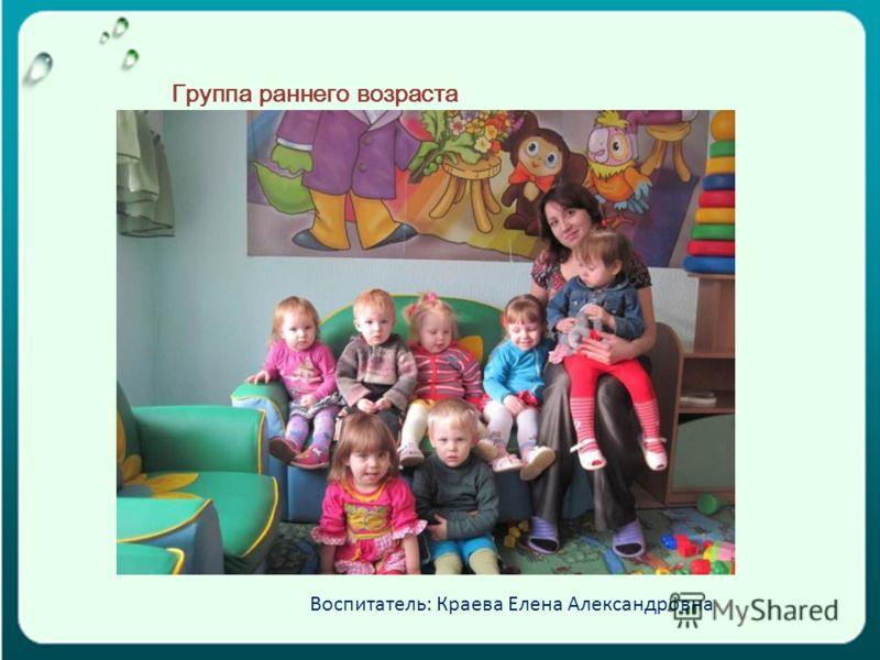 Группа раннего возраста Воспитатель: Краева Елена Александровна