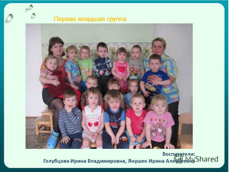 Первая младшая группа Воспитатели: Голубцова Ирина Владимировна, Янушек Ирина Алексеевна