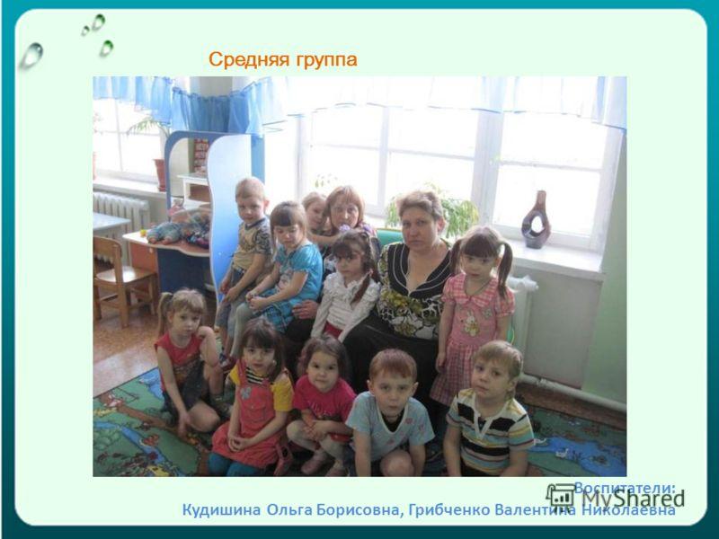 Средняя группа Воспитатели: Кудишина Ольга Борисовна, Грибченко Валентина Николаевна