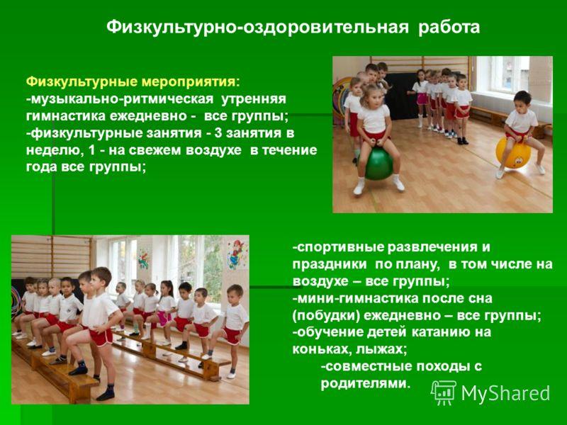 Физкультурно-оздоровительная работа Физкультурные мероприятия: -музыкально-ритмическая утренняя гимнастика ежедневно - все группы; -физкультурные занятия - 3 занятия в неделю, 1 - на свежем воздухе в течение года все группы; -спортивные развлечения и