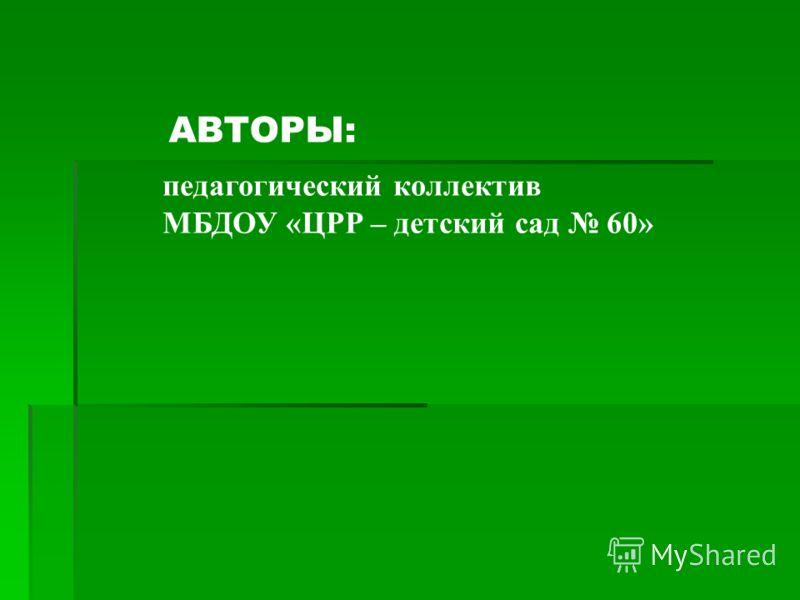педагогический коллектив МБДОУ «ЦРР – детский сад 60» АВТОРЫ: