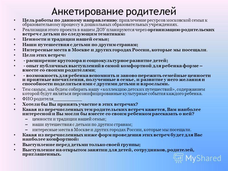 Анкетирование родителей Цель работы по данному направлению: привлечение ресурсов московской семьи к образовательному процессу в дошкольных образовательных учреждениях. Реализация этого проекта в нашем ДОУ планируются через организацию родительских вс