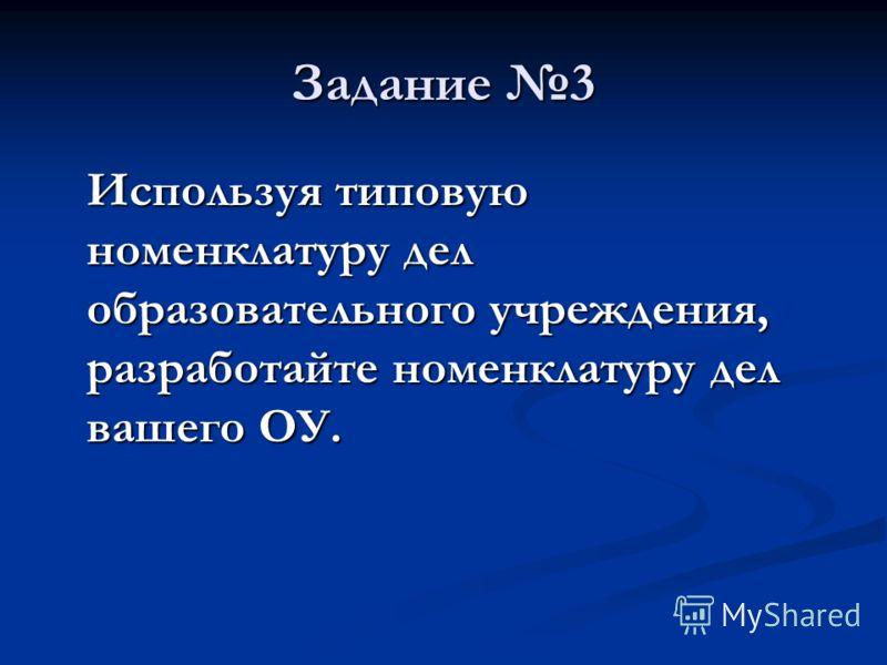 Задание 3 Используя типовую номенклатуру дел образовательного учреждения, разработайте номенклатуру дел вашего ОУ.