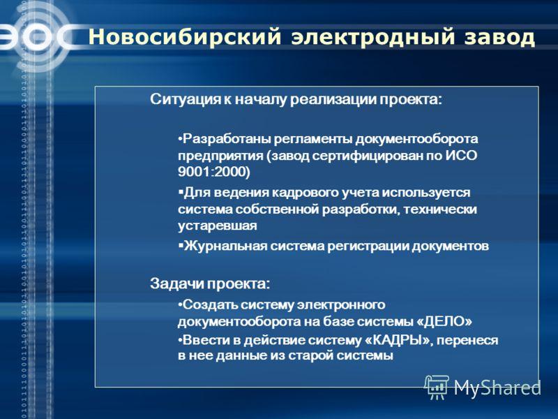 Новосибирский электродный завод Ситуация к началу реализации проекта: Разработаны регламенты документооборота предприятия (завод сертифицирован по ИСО 9001:2000) Для ведения кадрового учета используется система собственной разработки, технически уста