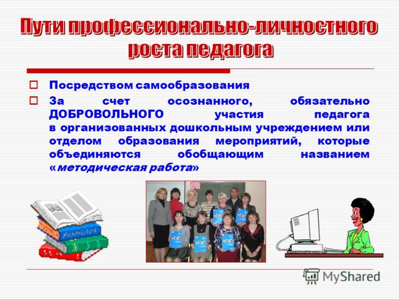 Посредством самообразования За счет осознанного, обязательно ДОБРОВОЛЬНОГО участия педагога в организованных дошкольным учреждением или отделом образования мероприятий, которые объединяются обобщающим названием «методическая работа»