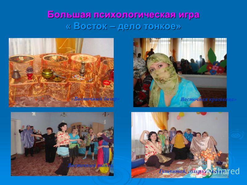 Большая психологическая игра « Восток – дело тонкое» « Восточный базар» Восточная красавица» Восточный танец Гульчитай, открой личико!