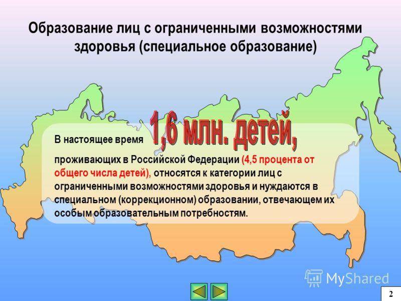 Образование лиц с ограниченными возможностями здоровья (специальное образование) В настоящее время проживающих в Российской Федерации (4,5 процента от общего числа детей), относятся к категории лиц с ограниченными возможностями здоровья и нуждаются в