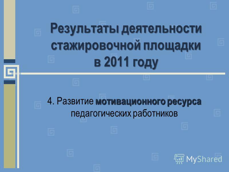 Результаты деятельности стажировочной площадки в 2011 году мотивационного ресурса 4. Развитие мотивационного ресурса педагогических работников