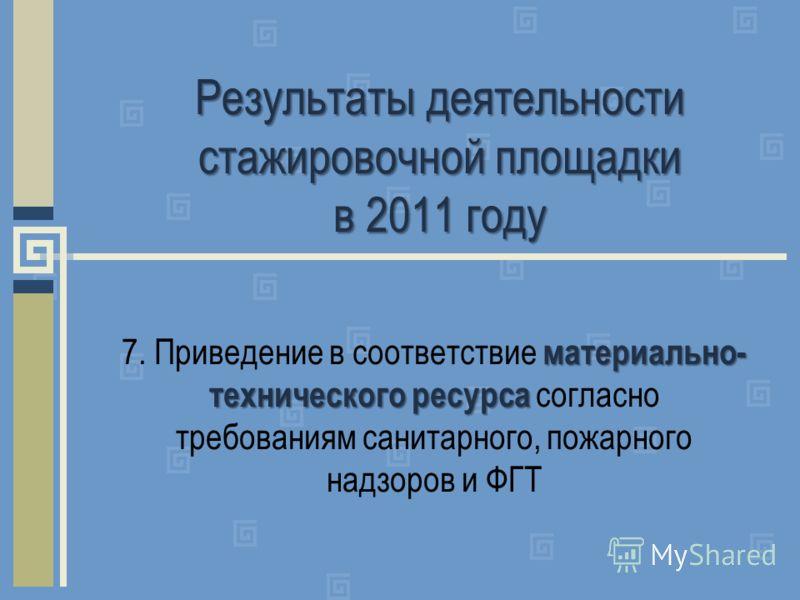 Результаты деятельности стажировочной площадки в 2011 году материально- технического ресурса 7. Приведение в соответствие материально- технического ресурса согласно требованиям санитарного, пожарного надзоров и ФГТ