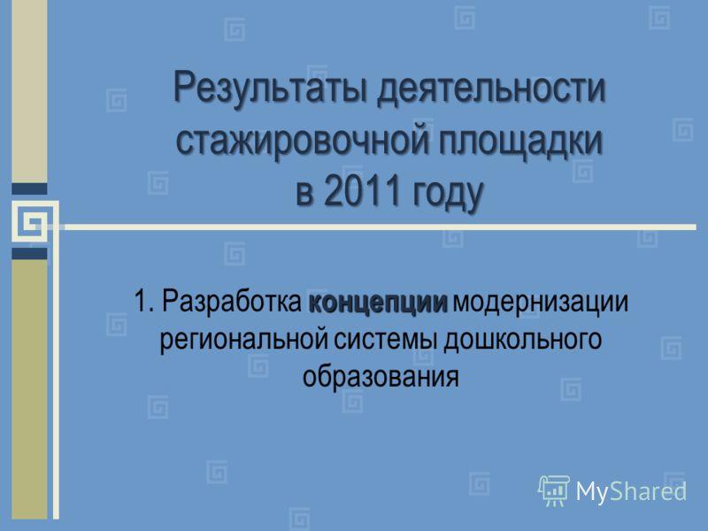 Результаты деятельности стажировочной площадки в 2011 году концепции 1. Разработка концепции модернизации региональной системы дошкольного образования
