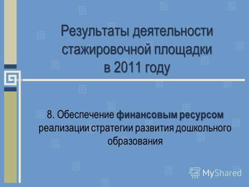 Результаты деятельности стажировочной площадки в 2011 году финансовым ресурсом 8. Обеспечение финансовым ресурсом реализации стратегии развития дошкольного образования