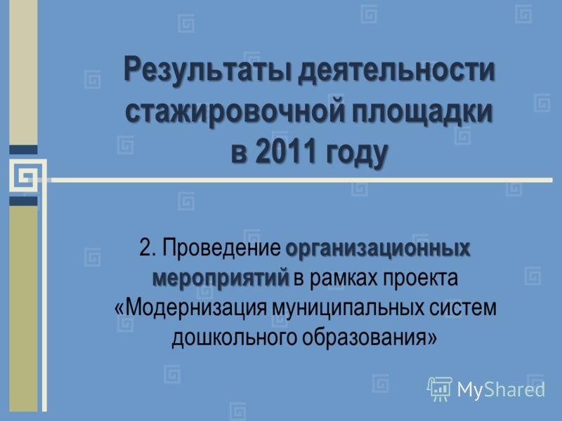 Результаты деятельности стажировочной площадки в 2011 году организационных мероприятий 2. Проведение организационных мероприятий в рамках проекта «Модернизация муниципальных систем дошкольного образования»